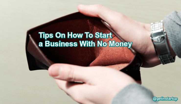 6 Tips On How To Start a Business With No Money You Must Consider-getinstartup